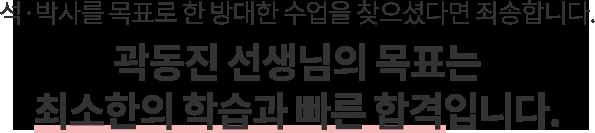 곽동진 선생님의 목표는 최소한의 학습과 빠른 합격입니다.