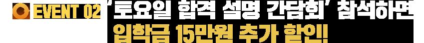 EVENT 02 '토요일 합격 설명 간담회' 참석하면 입학금 15만원 추가 할인!