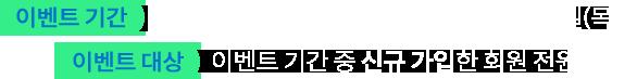 이벤트 기간: 2019년 10월 1일(화)~2019년 10월 16일(수)/이벤트 대상:이벤트 기간 중 신규 가입한 회원 전원