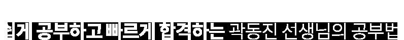 쉽게 공부하고 빠르게 합격하는 곽동진 선생님의 공부법.