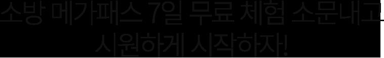 소방 메가패스 7일 무료 체험 소문내고 시원하게 시작하자!