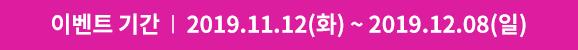 이벤트 기간 : 2019.11.12(화) ~ 2019.12.08(일)
