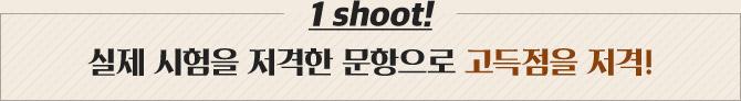 1 shoot! 실제 시험을 저격한 문항으로 고득점을 저격!