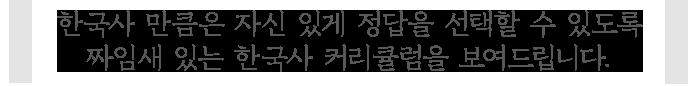 한국사 만큼은 자신 있게 정답을 선택할 수 있도록 짜임새 있는 한국사 커리큘럼을 보여드립니다.
