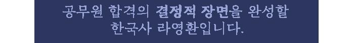 공무원 합격의 결정적 장면을 완성할 한국사 라영환입니다.
