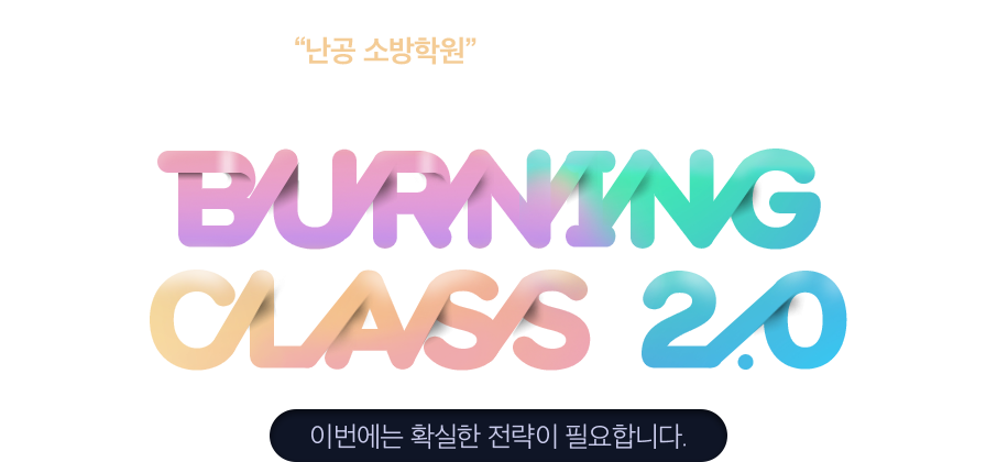 재도전 수험생들을 위한 난공 소방학원의 확실한 솔루션 BURNING CLASS 2.0. 이번에는 확실한 전략이 필요합니다.