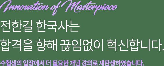 Initiation of Masterpiece 전한길 한국사는 합격을 향해 끊임없이 혁신합니다. 수험생의 입장에서 더 필요한 개념 강의로 재탄생하였습니다.