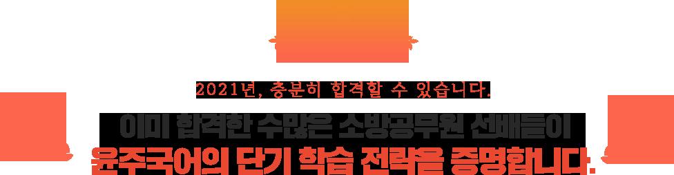 2021년, 충분히 합격할 수 있습니다. 이미 합격한 수많은 소방공무원 선배들이 윤주국어의 단기 학습 전략을 증명합니다.