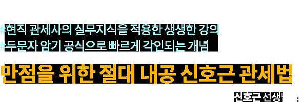 #현직 관세사의 실무지식을 적용한 생생한 강의 #두문자 암기 공식으로 빠르게 각인되는 개념 / 만점을 위한 절대 내공 신호근 관세법