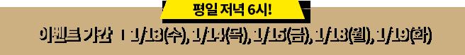 이벤트기간 1/13(수), 1/14(목), 1/15(금), 1/18(월), 1/19(화)