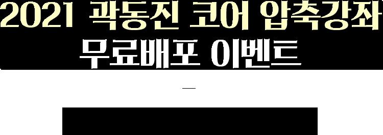 2021 곽동진 코어 압축강좌 무료배포 이벤트. 이벤트 기간:2021.01.14~2021.01.27