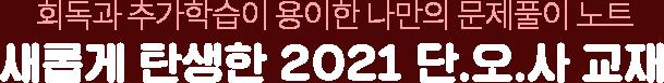 회독과 추가학습이 용이한 나만의 문제풀이 노트 새롭게 탄생한 2021 단.오.사 교재