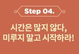 STEP5 시간은 많지않다. 미루지 말고 시작하라!