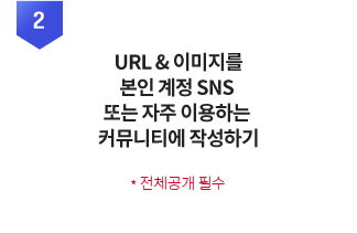 URL & 이미지를 본인 계정 SNS 또는 자주 이용하는 커뮤니티에 작성하기 *전체공개 필수