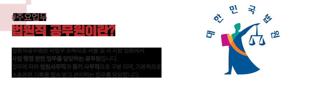# 주요업무 법원직 공무원이란? 법원직공무원은 사법부 소속으로 서울 및 각 지방 법원에서 사법 행정 관련 업무를 담당하는 공무원입니다. 업무에 따라 법원사무직과 등기 사무직으로 구분 되며, 기본적으로 소송관련 기록을 접수 받고 관리하는 업무를 담당합니다.