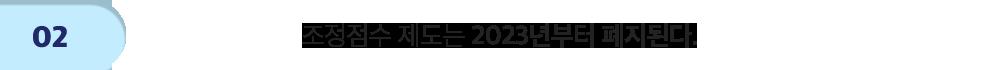 step2 조정점수 제도는 2023년부터 폐지된다.