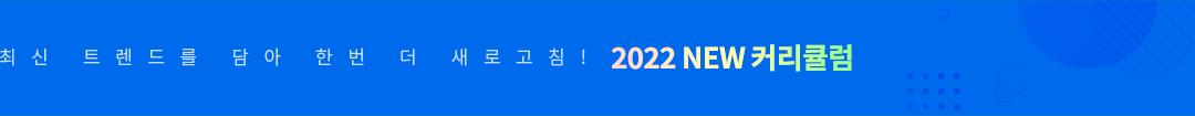 최신 트렌드를 담아 한번 더 새로고침! 2022 NEW 커리큘럼