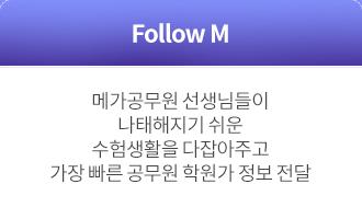 Follow M : 메가공무원 선생님들이 나태해지기 쉬운 수험생활을 다잡아주고 가장 빠른 공무원 학원가 정보 전달
