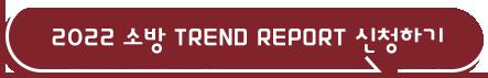 2022 소방 TREND REPORT 신청하기