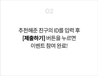 02. 추천해준 친구의 ID를 입력 후 [제출하기] 버튼을 누르면 이벤트 참여 완료!