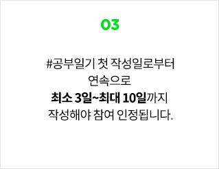 03. #공부일기 첫 작성일로부터 연속으로 최소 3일~최대 10일까지 작성해야 참여 인정됩니다.