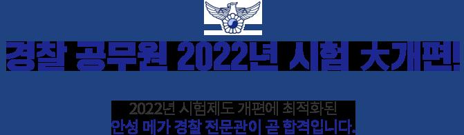 경찰공무원 2022년 시험 大개편! 2022년 시험제도 개편에 최적화된 안성 메가 경찰 전문관이 곧 합격입니다.