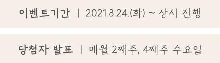 이벤트 기간 2021.8.24.(화) ~ 2021.9.6.(월)