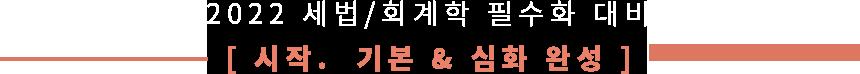 2022 회계학/세법 필수화 대비 [시작.  기본 & 심화 완성 ]