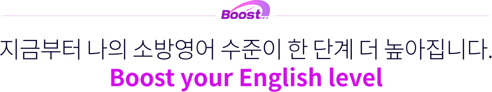 지금부터 나의 소방영어 수준이 한 단계 더 높아집니다. Boost your English level