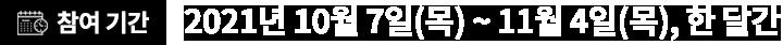 2021년 10월 7일(금) ~ 11월 04일(일), 한달간